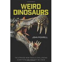 Weird Dinosaurs: The Strange New Fossils Challenging Everything We Thought We Knew by John Pickrell, 9780231180986