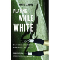 Playing While White: Privilege and Power on and off the Field by David J. Leonard, 9780295741871