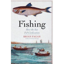 Fishing: How the Sea Fed Civilization by Brian Fagan, 9780300215342