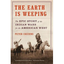 The Earth Is Weeping: The Epic Story of the Indian Wars for the American West by Peter Cozzens, 9780307948182