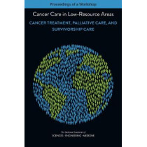 Cancer Care in Low-Resource Areas: Cancer Treatment, Palliative Care, and Survivorship Care: Proceedings of a Workshop by National Academies of Sciences Engineering and Medicine, 9780309457996