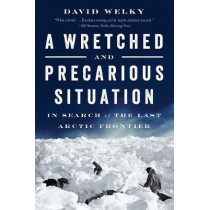 A Wretched and Precarious Situation: In Search of the Last Arctic Frontier by David Welky, 9780393354829