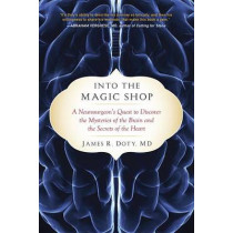 Into the Magic Shop: A Neurosurgeon's Quest to Discover the Mysteries of the Brain and the Secrets of the Heart by Director James R Doty, 9780399183645