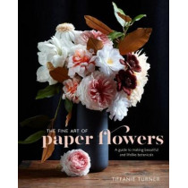 The Fine Art Of Paper Flowers: A Guide to Making Beautiful and Lifelike Botanicals by Tiffanie Turner, 9780399578373