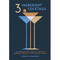 3-Ingredient Cocktails: An Opinionated Guide to the Most Enduring Drinks in the Cocktail Canon by Robert Simonson, 9780399578540