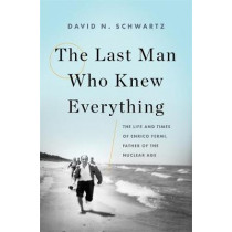 The Last Man Who Knew Everything: The Life and Times of Enrico Fermi, Father of the Nuclear Age by David N. Schwartz, 9780465072927