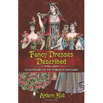 Fancy Dresses Described: A Glossary of Victorian Costumes by Arden Holt, 9780486814254