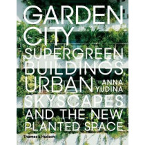 Garden City: Supergreen Buildings, Urban Skyscapes and the New Planted Space by Anna Yudina, 9780500343265