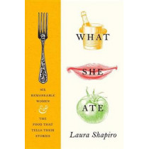 What She Ate: Six Remarkable Women and the Food That Tells Their Stories by Laura Shapiro, 9780525427643