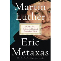 Martin Luther: The Man Who Rediscovered God and Changed the World by Eric Metaxas, 9780525558224