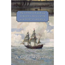 A Cold Welcome: The Little Ice Age and Europe's Encounter with North America by Sam White, 9780674971929
