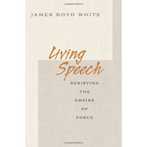 Living Speech: Resisting the Empire of Force by James Boyd White, 9780691138374