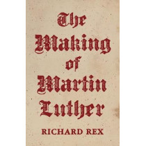 The Making of Martin Luther by Richard Rex, 9780691155159