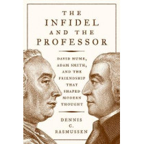 The Infidel and the Professor: David Hume, Adam Smith, and the Friendship That Shaped Modern Thought by Dennis C. Rasmussen, 9780691177014
