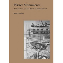 Plaster Monuments: Architecture and the Power of Reproduction by Mari Lending, 9780691177144