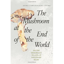 The Mushroom at the End of the World: On the Possibility of Life in Capitalist Ruins by Anna Lowenhaupt Tsing, 9780691178325