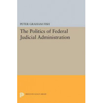 The Politics of Federal Judicial Administration by Peter Graham Fish, 9780691618999