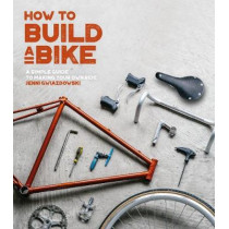 How to Build a Bike: A Simple Guide to Making Your Own Ride by Jenni Gwiazdowski, 9780711238985