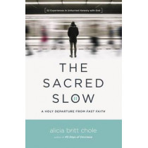 The Sacred Slow: A Holy Departure From Fast Faith by Alicia Britt Chole, 9780718094300