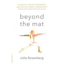 Beyond the Mat: Achieve Focus, Presence, and Enlightened Leadership through the Principles and Practice of Yoga by Julie Rosenberg, 9780738219608