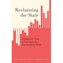 Reclaiming the State: A Progressive Vision of Sovereignty for a Post-Neoliberal World by William Mitchell, 9780745337326