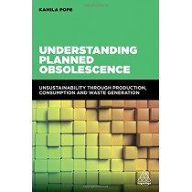 Understanding Planned Obsolescence: Unsustainability Through Production, Consumption and Waste Generation by Kamila Pope, 9780749478056