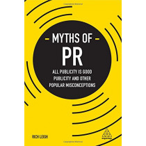 Myths of PR: All Publicity is Good Publicity and Other Popular Misconceptions by Rich Leigh, 9780749479596
