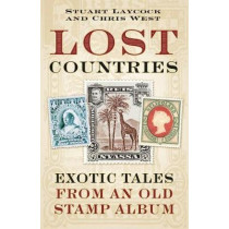 Lost Countries: Exotic Tales from an Old Stamp Album by Stuart Laycock, 9780750979498
