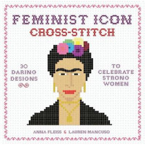Feminist Icon Cross-Stitch: 30 Daring Designs to Celebrate Strong Women by Anna Fleiss, 9780762462902