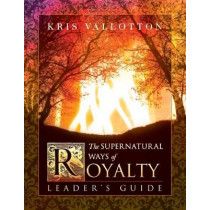 The Supernatural Ways of Royalty Leader's Guide: Discovering Your Rights and Privileges of Being a Son or Daughter of God by Pastor Bill Johnson, 9780768415810