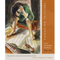 Canadian Painters in a Modern World, 1925-1955: Writings and Reconsiderations: Volume 23 by Lora Senechal Carney, 9780773551145