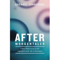 After Morgentaler: The Politics of Abortion in Canada by Rachael Johnstone, 9780774834384