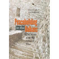Peacebuilding in the Balkans: The View from the Ground Floor by Paula M. Pickering, 9780801445767