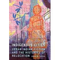 Indigenous Cities: Urban Indian Fiction and the Histories of Relocation by Laura M. Furlan, 9780803269330