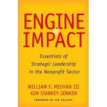 Engine of Impact: Essentials of Strategic Leadership in the Nonprofit Sector by William F. Meehan, 9780804796439