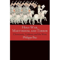 Holy War, Martyrdom, and Terror: Christianity, Violence, and the West by Philippe Buc, 9780812224016