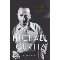 Michael Curtiz: A Life in Film by Alan K. Rode, 9780813173917