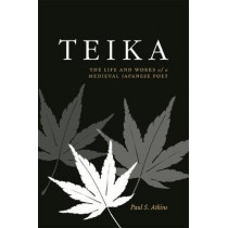 Teika: The Life and Works of a Medieval Japanese Poet by Paul S. Atkins, 9780824858506