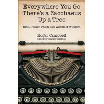 Everywhere You Go There's a Zacchaeus Up a Tree: Small-Town Faith and Words of Wisdom from Roger Campbell's Newspaper Columns by Roger Campbell, 9780825444586