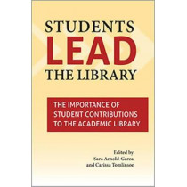 Students Lead the Library: The Importance of Student Contributions to the Academic Library by Sara Arnold-Garza, 9780838988671