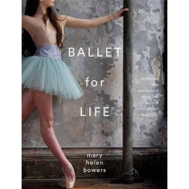 Ballet For Life: Exercises and Inspiration from the World of Ballet Beautiful by Mary Helen Bowers, 9780847858378