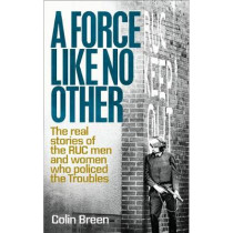 A Force Like No Other: The Real Stories of the Ruc Men and Women Who Policed the Troubles by Colin Breen, 9780856409721