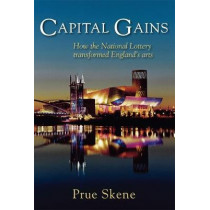Capital Gains: How the National Lottery Transformed England's Arts by Prue Skene, 9780995589605