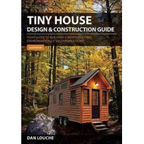 Tiny House Design and Construction Guide: Your Guide to Building a Mortgage Free, Environmentally Sustainable Home by Dan Louche, 9780997288704