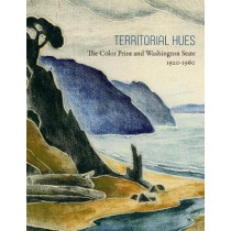 Territorial Hues: The Color Print and Washington State, 1920-1960 by David F. Martin, 9780998911205