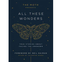 The Moth Presents All These Wonders: True Stories about Facing the Unknown by Catherine Burns, 9781101904404