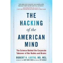The Hacking of the American Mind: The Science Behind the Corporate Takeover of Our Bodies and Brains by Robert H Lustig, 9781101982587