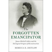 The Forgotten Emancipator: James Mitchell Ashley and the Ideological Origins of Reconstruction by Rebecca E. Zietlow, 9781107095274