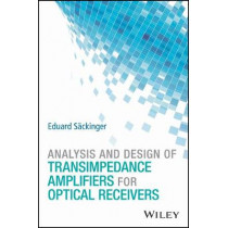 Analysis and Design of Transimpedance Amplifiers for Optical Receivers by Eduard Sackinger, 9781119263753