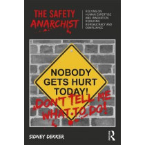 The Safety Anarchist: Relying on human expertise and innovation, reducing bureaucracy and compliance by Professor Sidney Dekker, 9781138300460